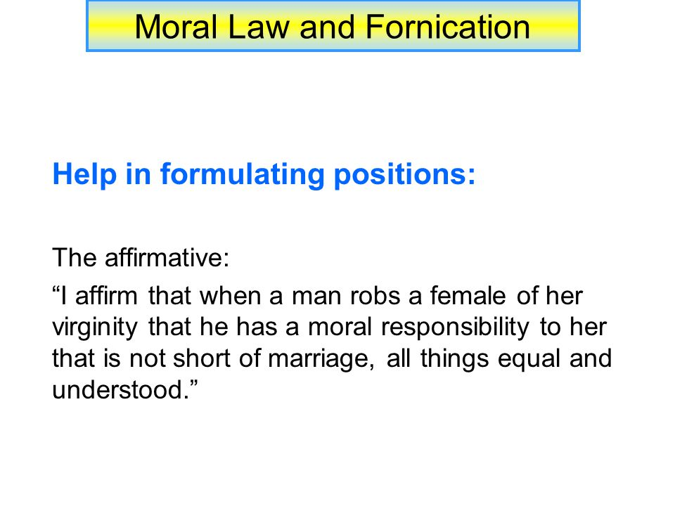 Moral Law and Fornication Help in formulating positions: The affirmative: I affirm that when a man robs a female of her virginity that he has a moral responsibility to her that is not short of marriage, all things equal and understood.