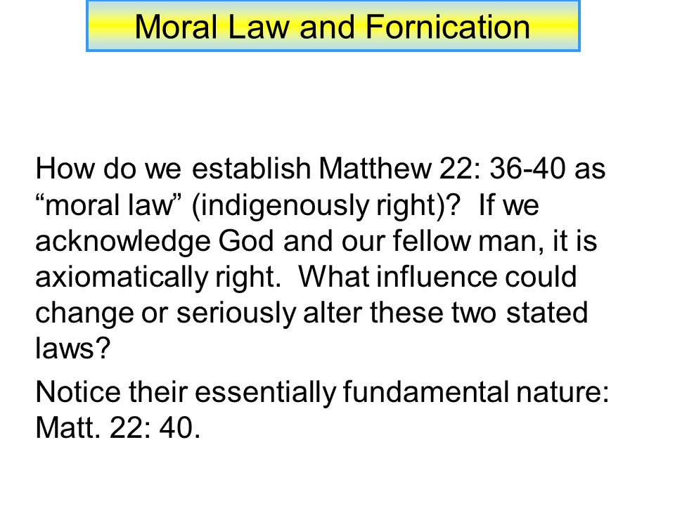 Moral Law and Fornication Often quoted teaching: We often quote and apply teaching that resides in the Law of Moses (simplistically viewed) and to do so is not necessarily wrong, all things understood (cp.