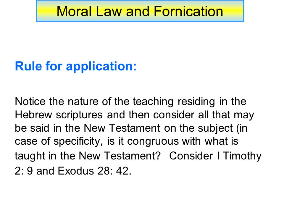 Moral Law and Fornication Rule for application: Notice the nature of the teaching residing in the Hebrew scriptures and then consider all that may be said in the New Testament on the subject (in case of specificity, is it congruous with what is taught in the New Testament.