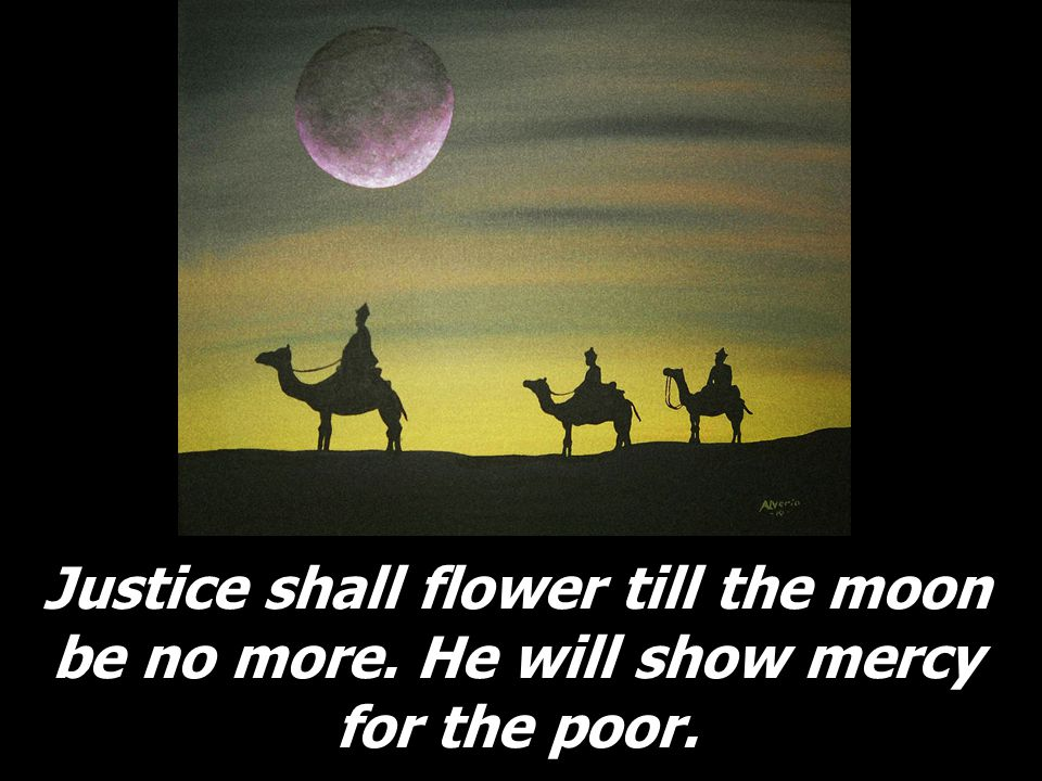 Justice shall flower till the moon be no more. He will show mercy for the poor.