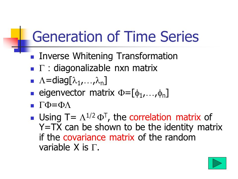 Generation of Time Series Inverse Whitening Transformation  : diagonalizable nxn matrix  =diag[ 1, …, n ] eigenvector matrix  =[  1, …,  n ]  =  Using T=  1/2  T, the correlation matrix of Y=TX can be shown to be the identity matrix if the covariance matrix of the random variable X is .