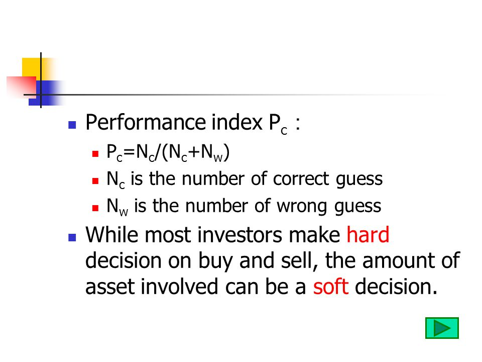 Performance index P c : P c =N c /(N c +N w ) N c is the number of correct guess N w is the number of wrong guess While most investors make hard decision on buy and sell, the amount of asset involved can be a soft decision.