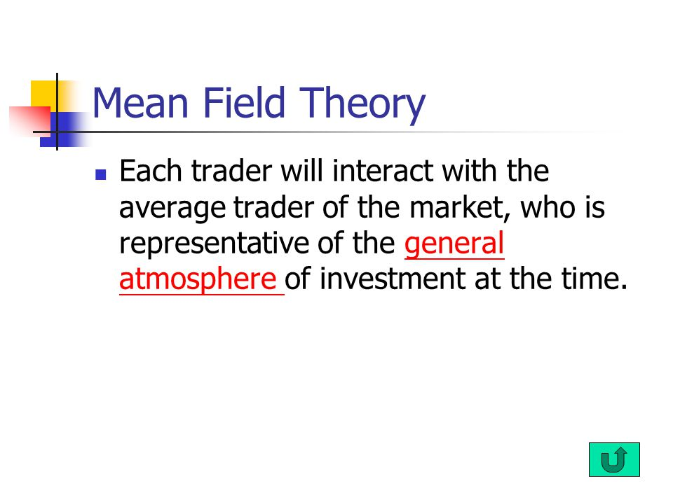 Mean Field Theory Each trader will interact with the average trader of the market, who is representative of the general atmosphere of investment at th
