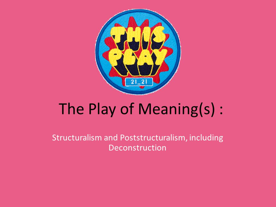 The Play of Meaning(s) : Structuralism and Poststructuralism, including Deconstruction