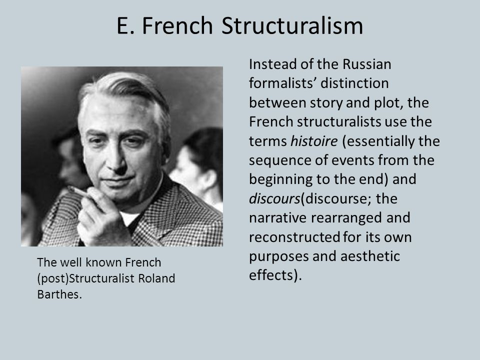 E. French Structuralism Instead of the Russian formalists' distinction between story and plot, the French structuralists use the terms histoire (essen