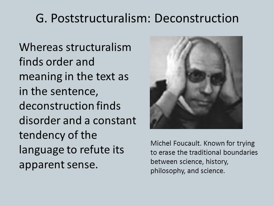 G. Poststructuralism: Deconstruction Whereas structuralism finds order and meaning in the text as in the sentence, deconstruction finds disorder and a