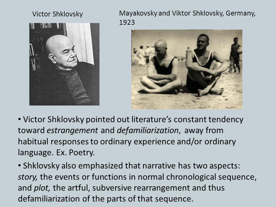 Victor Shklovsky pointed out literature's constant tendency toward estrangement and defamiliarization, away from habitual responses to ordinary experi