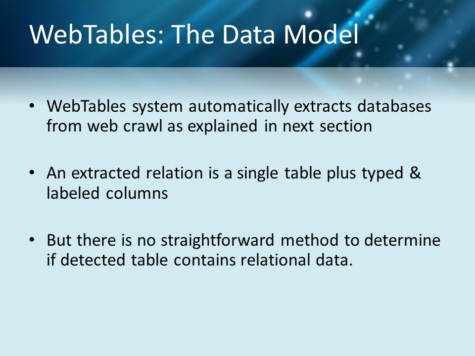 WebTables: The Data Model WebTables system automatically extracts databases from web crawl as explained in next section An extracted relation is a single table plus typed & labeled columns But there is no straightforward method to determine if detected table contains relational data.