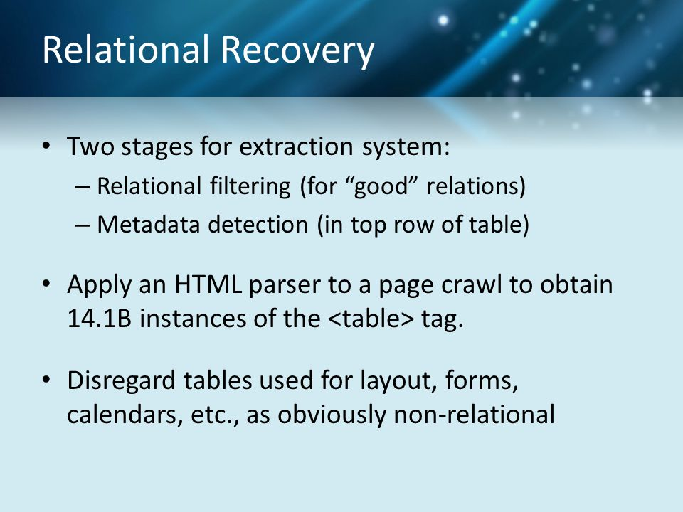 "Relational Recovery Two stages for extraction system: – Relational filtering (for ""good"" relations) – Metadata detection (in top row of table) Apply a"