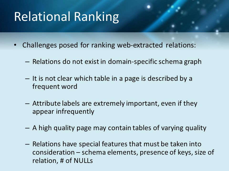 Relational Ranking Challenges posed for ranking web-extracted relations: – Relations do not exist in domain-specific schema graph – It is not clear which table in a page is described by a frequent word – Attribute labels are extremely important, even if they appear infrequently – A high quality page may contain tables of varying quality – Relations have special features that must be taken into consideration – schema elements, presence of keys, size of relation, # of NULLs
