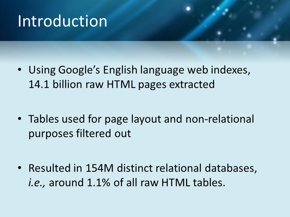 Introduction Using Google's English language web indexes, 14.1 billion raw HTML pages extracted Tables used for page layout and non-relational purposes filtered out Resulted in 154M distinct relational databases, i.e., around 1.1% of all raw HTML tables.