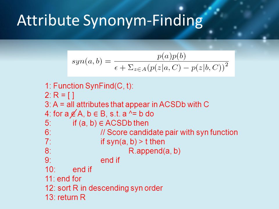 Attribute Synonym-Finding 1: Function SynFind(C, t): 2: R = [ ] 3: A = all attributes that appear in ACSDb with C 4: for a ∈ A, b ∈ B, s.t. a ^= b do