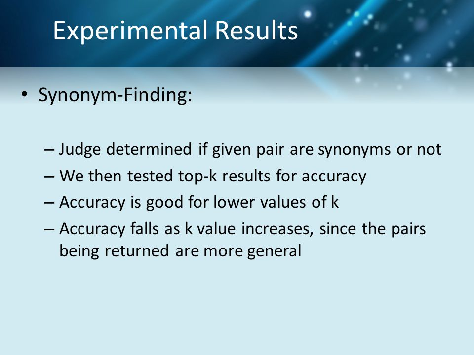 Experimental Results Synonym-Finding: – Judge determined if given pair are synonyms or not – We then tested top-k results for accuracy – Accuracy is good for lower values of k – Accuracy falls as k value increases, since the pairs being returned are more general