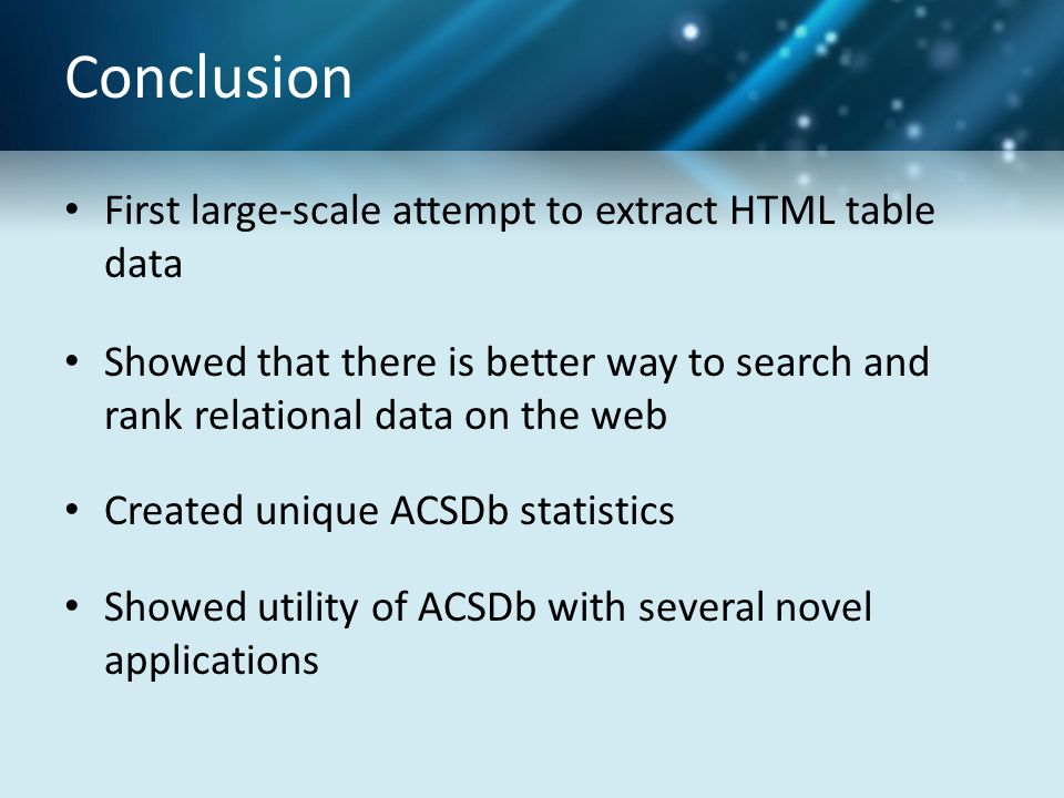Conclusion First large-scale attempt to extract HTML table data Showed that there is better way to search and rank relational data on the web Created