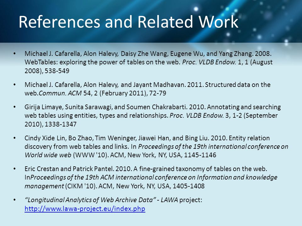 References and Related Work Michael J. Cafarella, Alon Halevy, Daisy Zhe Wang, Eugene Wu, and Yang Zhang. 2008. WebTables: exploring the power of tabl