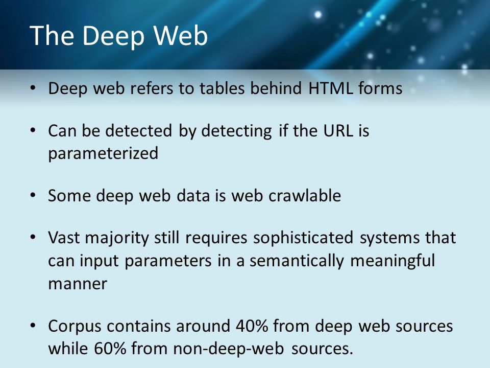 The Deep Web Deep web refers to tables behind HTML forms Can be detected by detecting if the URL is parameterized Some deep web data is web crawlable