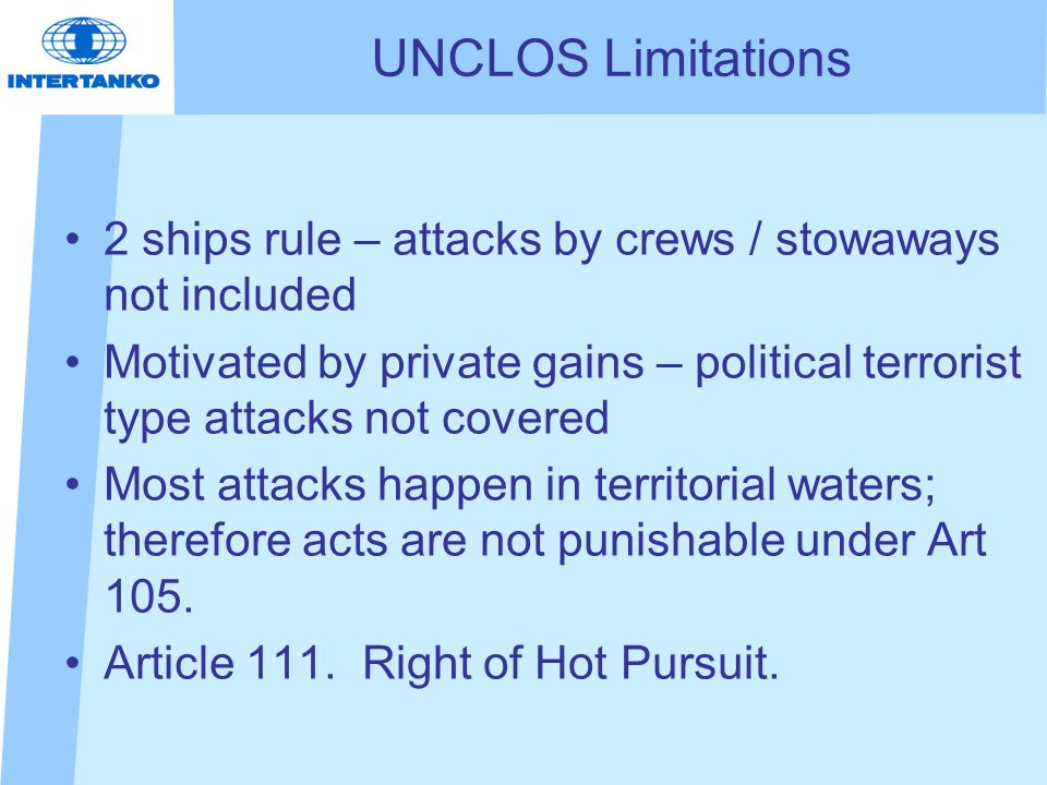 UNCLOS Limitations 2 ships rule – attacks by crews / stowaways not included Motivated by private gains – political terrorist type attacks not covered Most attacks happen in territorial waters; therefore acts are not punishable under Art 105.