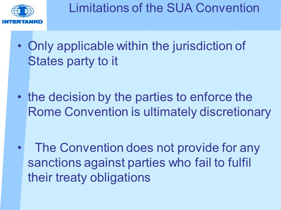 Limitations of the SUA Convention Only applicable within the jurisdiction of States party to it the decision by the parties to enforce the Rome Convention is ultimately discretionary The Convention does not provide for any sanctions against parties who fail to fulfil their treaty obligations