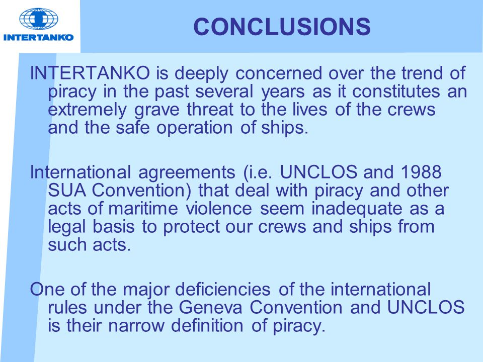 CONCLUSIONS INTERTANKO is deeply concerned over the trend of piracy in the past several years as it constitutes an extremely grave threat to the lives of the crews and the safe operation of ships.