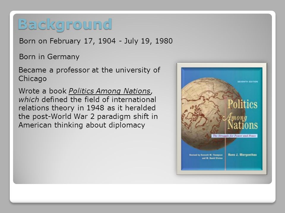 Background Born on February 17, 1904 - July 19, 1980 Born in Germany Became a professor at the university of Chicago Wrote a book Politics Among Nations, which defined the field of international relations theory in 1948 as it heralded the post-World War 2 paradigm shift in American thinking about diplomacy
