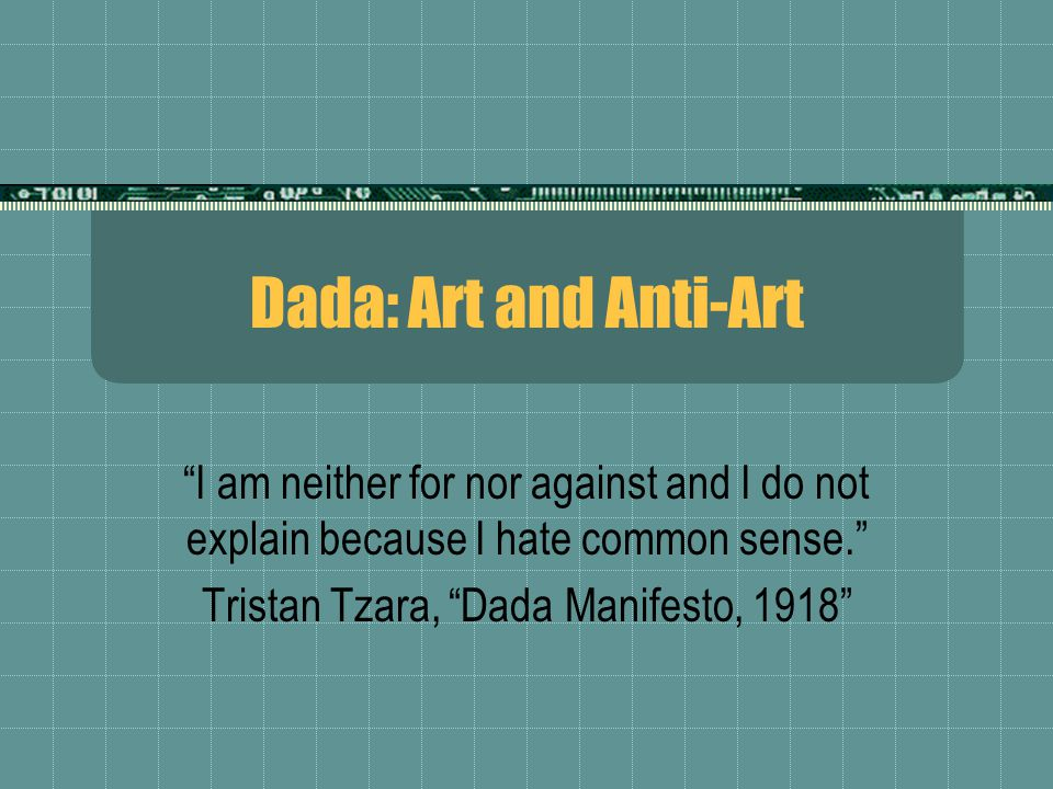 "Dada: Art and Anti-Art ""I am neither for nor against and I do not explain because I hate common sense."" Tristan Tzara, ""Dada Manifesto, 1918"""