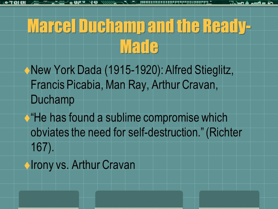 "Marcel Duchamp and the Ready- Made  New York Dada (1915-1920): Alfred Stieglitz, Francis Picabia, Man Ray, Arthur Cravan, Duchamp  ""He has found a s"