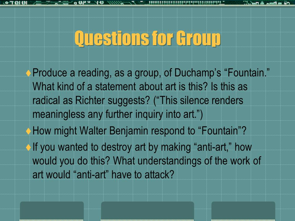 Questions for Group  Produce a reading, as a group, of Duchamp's Fountain. What kind of a statement about art is this.