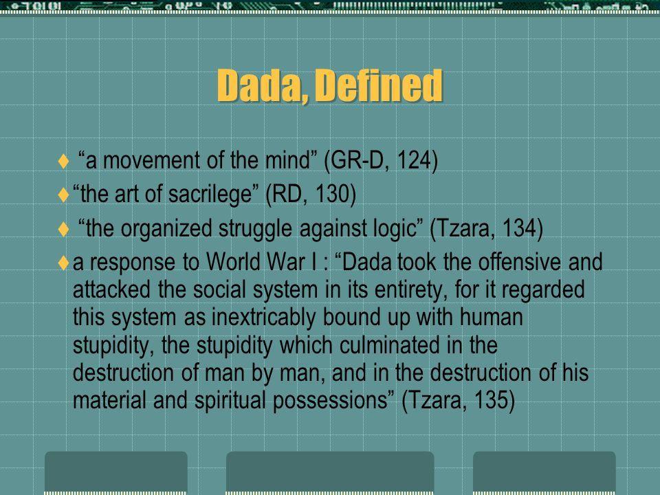 "Dada, Defined  ""a movement of the mind"" (GR-D, 124)  ""the art of sacrilege"" (RD, 130)  ""the organized struggle against logic"" (Tzara, 134)  a resp"