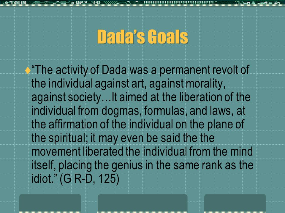 Dada's Goals  The activity of Dada was a permanent revolt of the individual against art, against morality, against society…It aimed at the liberation of the individual from dogmas, formulas, and laws, at the affirmation of the individual on the plane of the spiritual; it may even be said the the movement liberated the individual from the mind itself, placing the genius in the same rank as the idiot. (G R-D, 125)