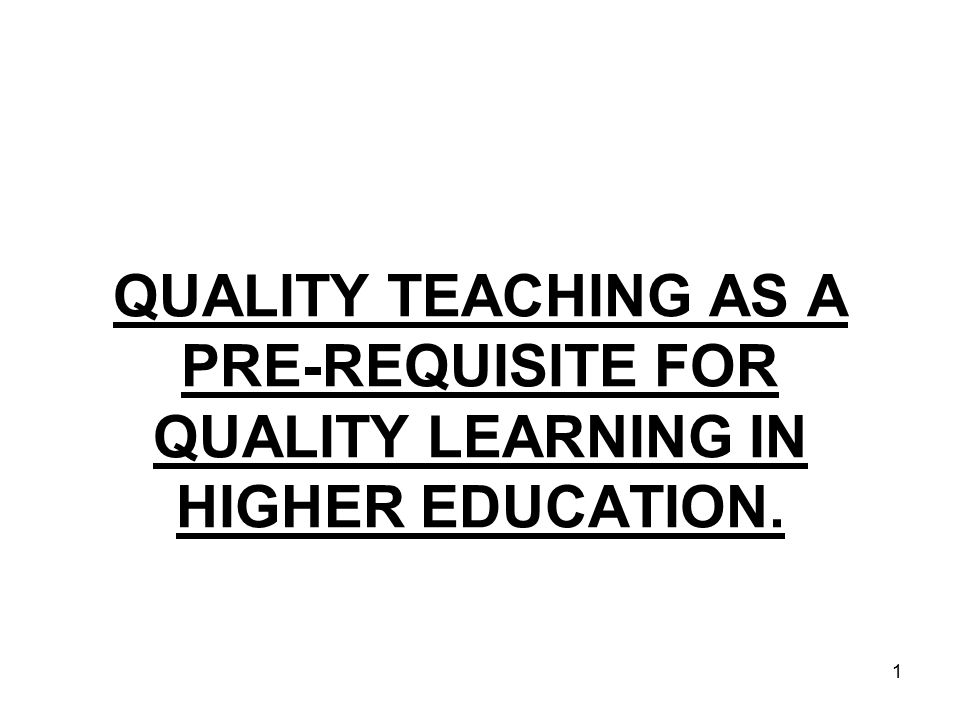 1 QUALITY TEACHING AS A PRE-REQUISITE FOR QUALITY LEARNING IN HIGHER EDUCATION.