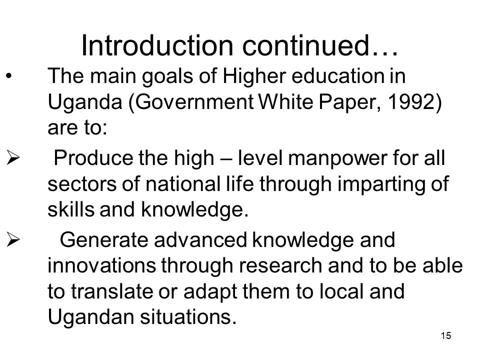 15 Introduction continued… The main goals of Higher education in Uganda (Government White Paper, 1992) are to:  Produce the high – level manpower for all sectors of national life through imparting of skills and knowledge.