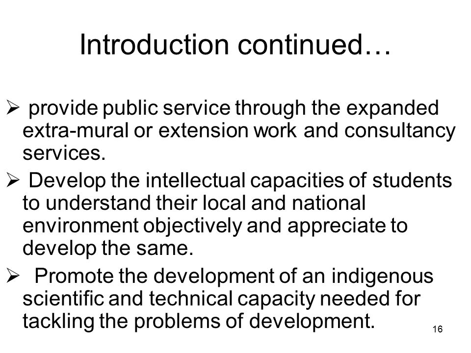 16 Introduction continued…  provide public service through the expanded extra-mural or extension work and consultancy services.