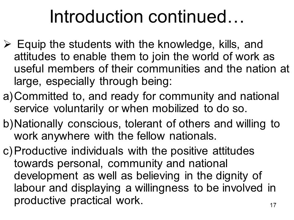 17 Introduction continued…  Equip the students with the knowledge, kills, and attitudes to enable them to join the world of work as useful members of their communities and the nation at large, especially through being: a)Committed to, and ready for community and national service voluntarily or when mobilized to do so.