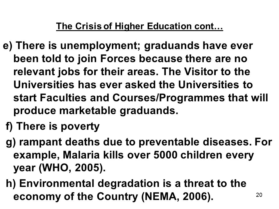 20 The Crisis of Higher Education cont… e) There is unemployment; graduands have ever been told to join Forces because there are no relevant jobs for their areas.