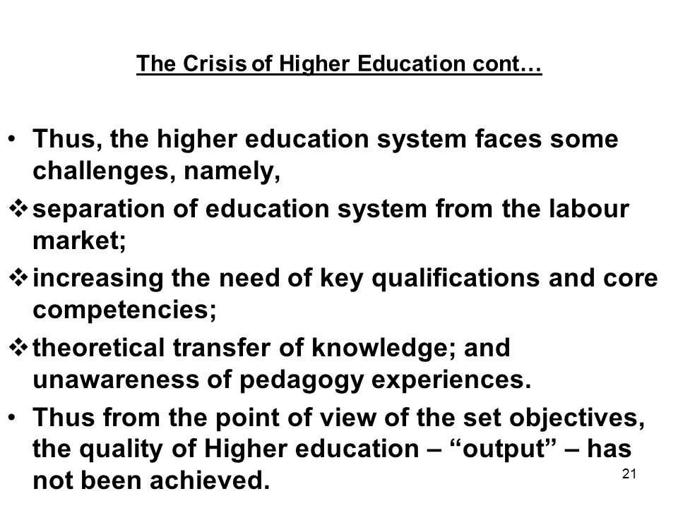 21 The Crisis of Higher Education cont… Thus, the higher education system faces some challenges, namely,  separation of education system from the labour market;  increasing the need of key qualifications and core competencies;  theoretical transfer of knowledge; and unawareness of pedagogy experiences.