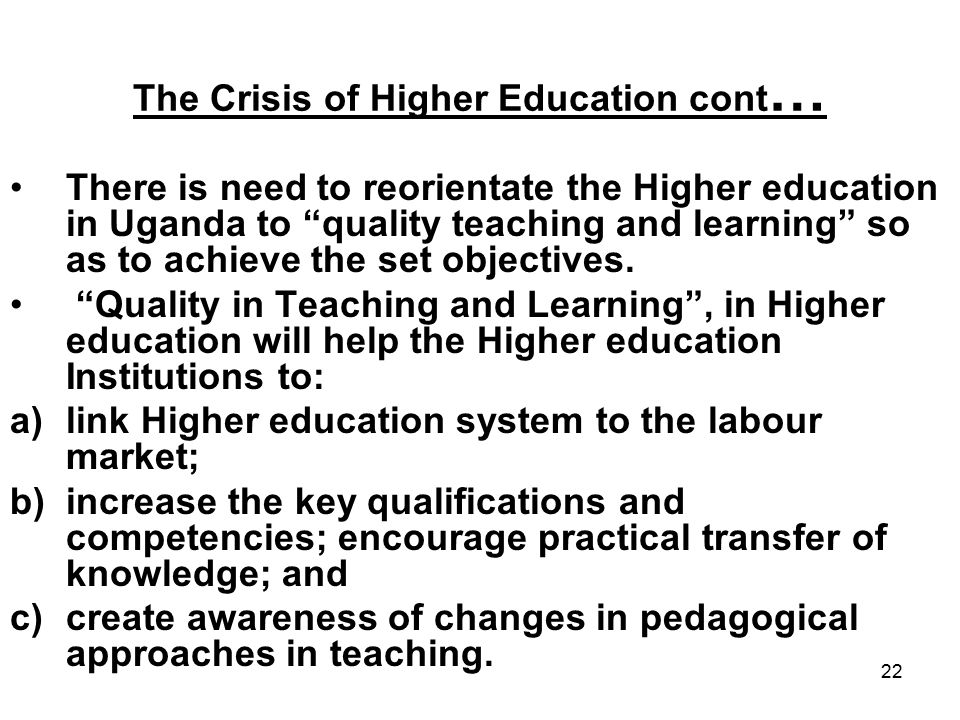 22 The Crisis of Higher Education cont … There is need to reorientate the Higher education in Uganda to quality teaching and learning so as to achieve the set objectives.