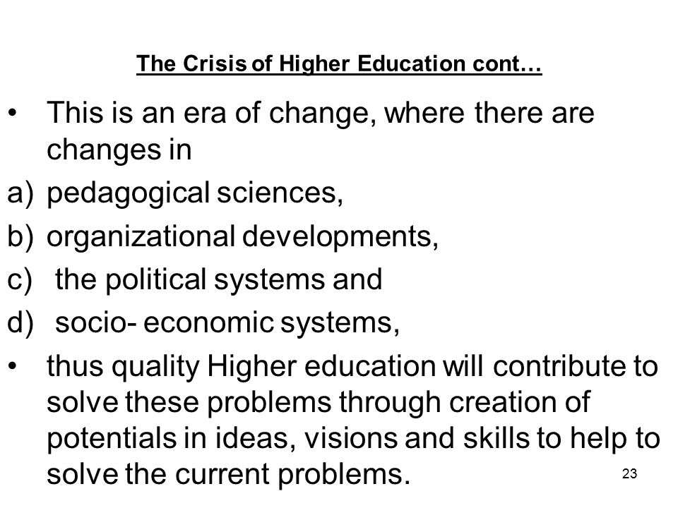 23 The Crisis of Higher Education cont… This is an era of change, where there are changes in a)pedagogical sciences, b)organizational developments, c) the political systems and d) socio- economic systems, thus quality Higher education will contribute to solve these problems through creation of potentials in ideas, visions and skills to help to solve the current problems.
