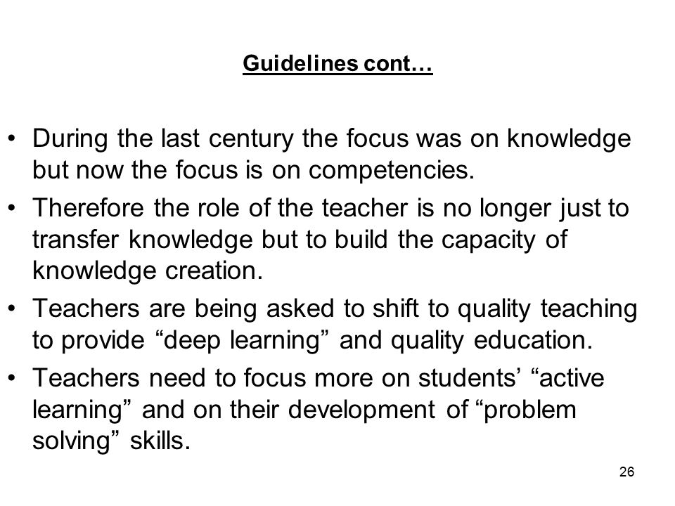 26 Guidelines cont… During the last century the focus was on knowledge but now the focus is on competencies.