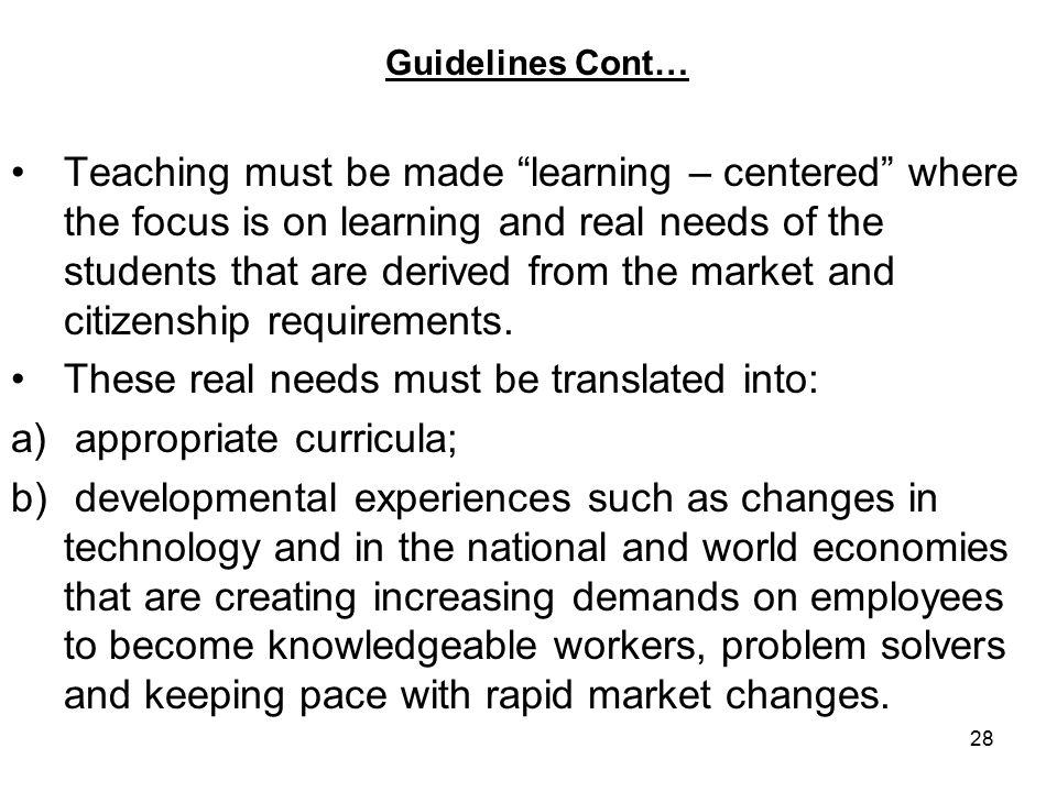 28 Guidelines Cont… Teaching must be made learning – centered where the focus is on learning and real needs of the students that are derived from the market and citizenship requirements.