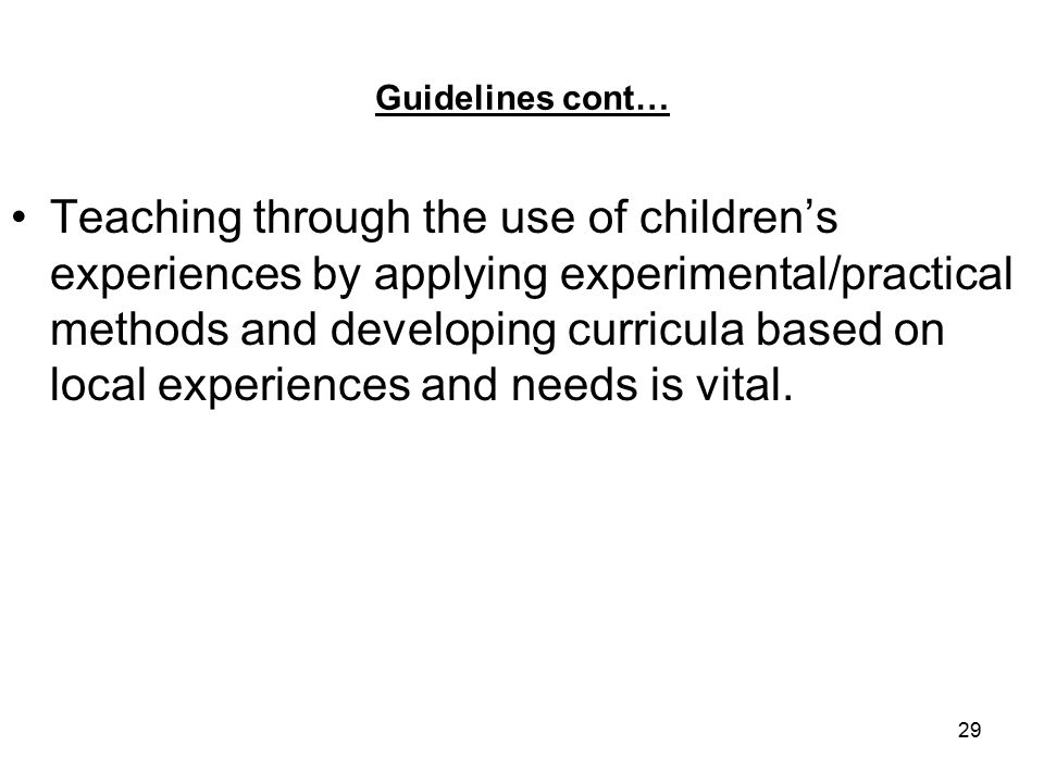 29 Guidelines cont… Teaching through the use of children's experiences by applying experimental/practical methods and developing curricula based on local experiences and needs is vital.