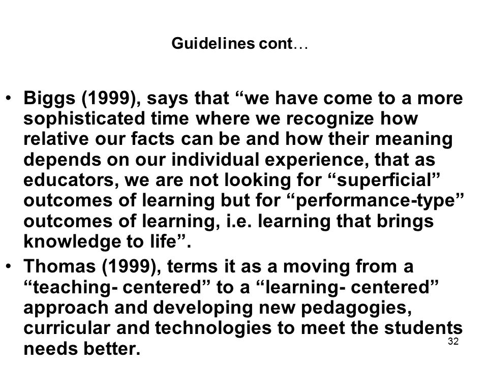 32 Guidelines cont… Biggs (1999), says that we have come to a more sophisticated time where we recognize how relative our facts can be and how their meaning depends on our individual experience, that as educators, we are not looking for superficial outcomes of learning but for performance-type outcomes of learning, i.e.