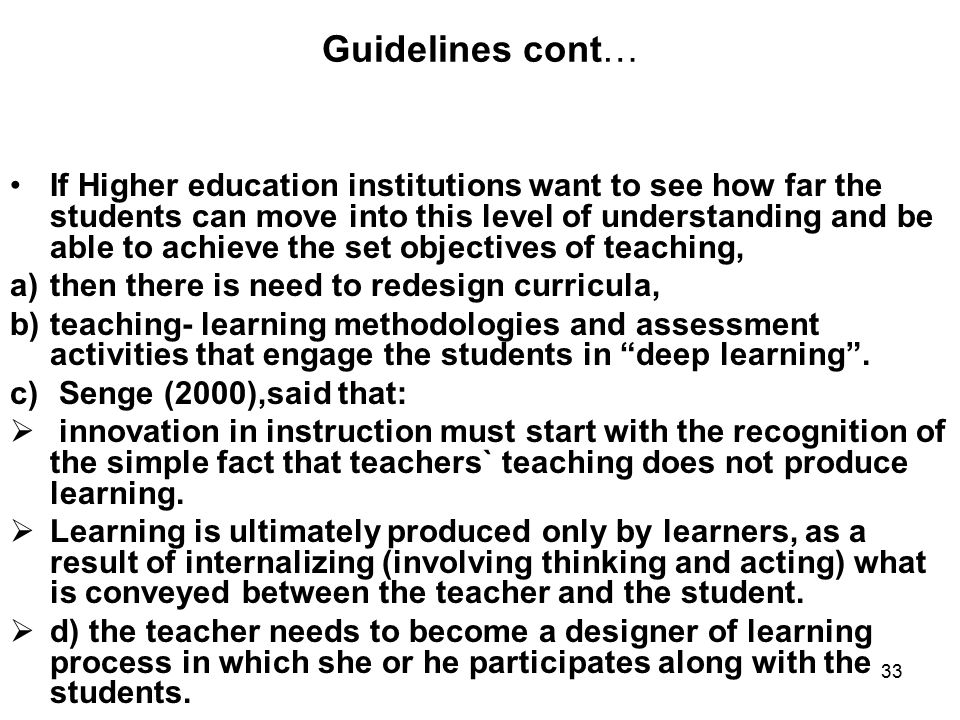 33 Guidelines cont… If Higher education institutions want to see how far the students can move into this level of understanding and be able to achieve the set objectives of teaching, a)then there is need to redesign curricula, b)teaching- learning methodologies and assessment activities that engage the students in deep learning .
