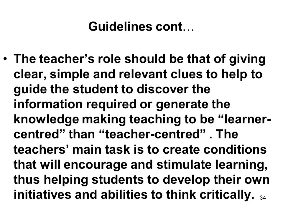 34 Guidelines cont… The teacher's role should be that of giving clear, simple and relevant clues to help to guide the student to discover the information required or generate the knowledge making teaching to be learner- centred than teacher-centred .