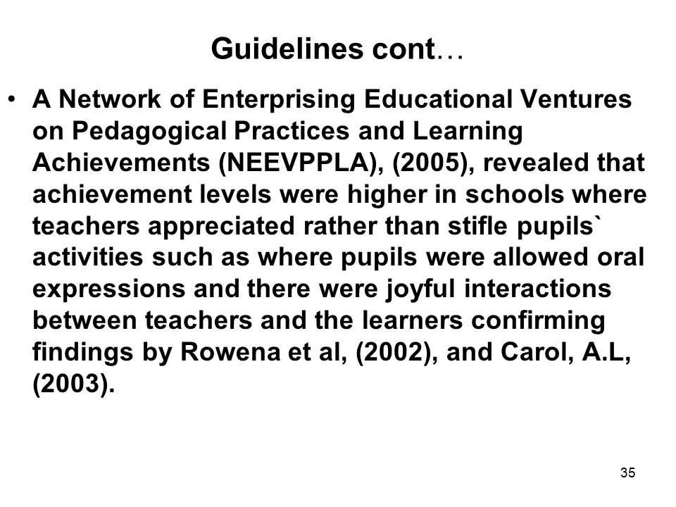 35 Guidelines cont… A Network of Enterprising Educational Ventures on Pedagogical Practices and Learning Achievements (NEEVPPLA), (2005), revealed that achievement levels were higher in schools where teachers appreciated rather than stifle pupils` activities such as where pupils were allowed oral expressions and there were joyful interactions between teachers and the learners confirming findings by Rowena et al, (2002), and Carol, A.L, (2003).