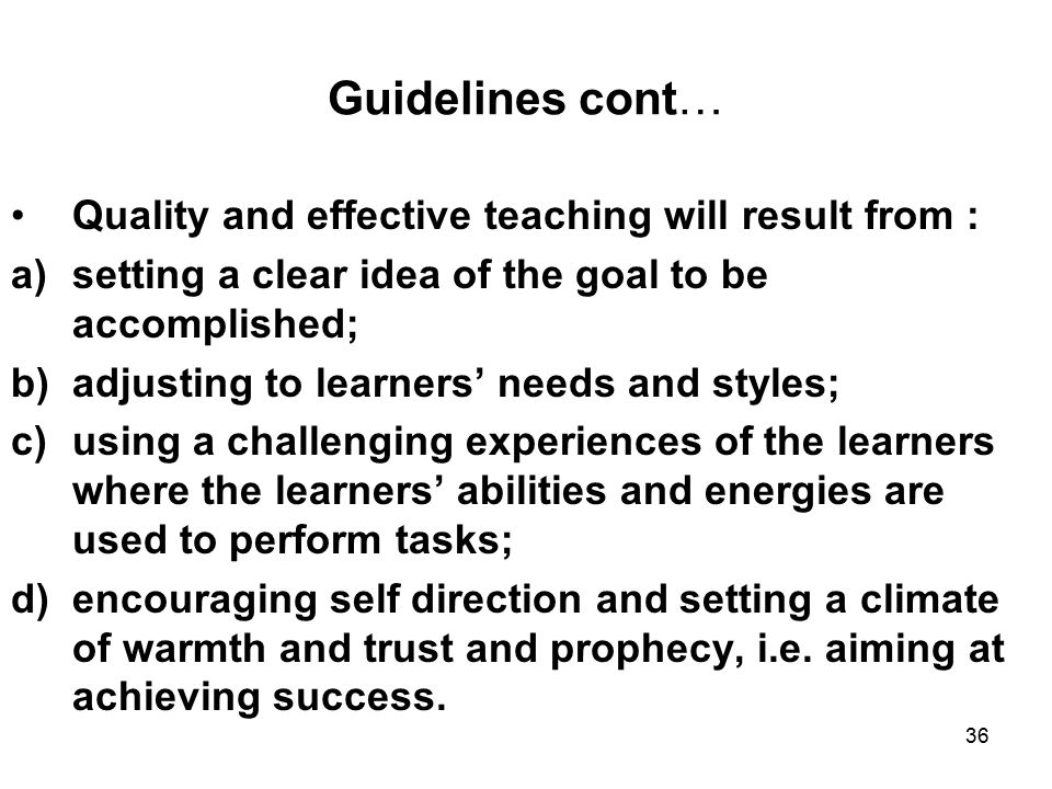 36 Guidelines cont… Quality and effective teaching will result from : a)setting a clear idea of the goal to be accomplished; b)adjusting to learners' needs and styles; c)using a challenging experiences of the learners where the learners' abilities and energies are used to perform tasks; d)encouraging self direction and setting a climate of warmth and trust and prophecy, i.e.