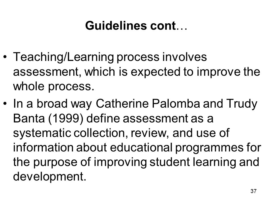 37 Guidelines cont… Teaching/Learning process involves assessment, which is expected to improve the whole process.