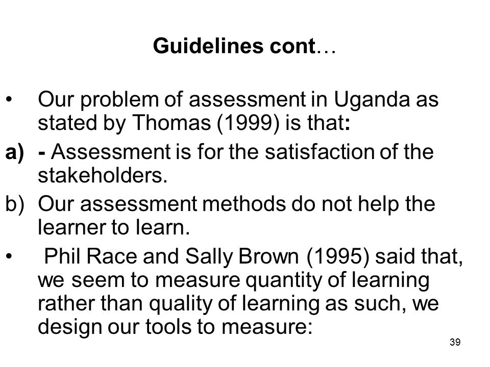 39 Guidelines cont… Our problem of assessment in Uganda as stated by Thomas (1999) is that: a)- Assessment is for the satisfaction of the stakeholders.