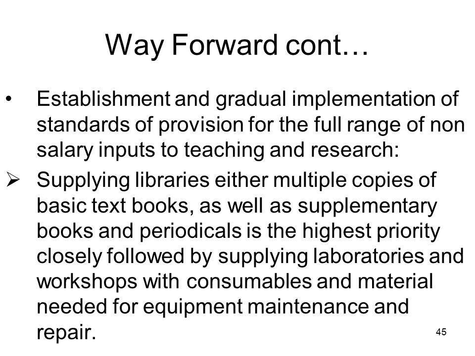 45 Way Forward cont… Establishment and gradual implementation of standards of provision for the full range of non salary inputs to teaching and research:  Supplying libraries either multiple copies of basic text books, as well as supplementary books and periodicals is the highest priority closely followed by supplying laboratories and workshops with consumables and material needed for equipment maintenance and repair.
