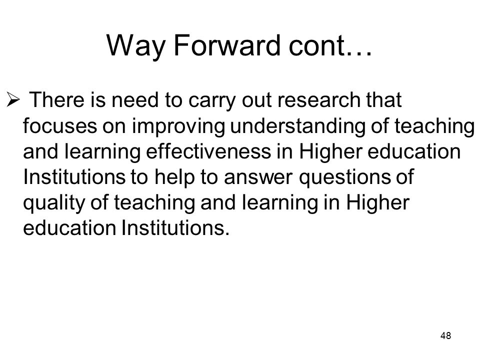 48 Way Forward cont…  There is need to carry out research that focuses on improving understanding of teaching and learning effectiveness in Higher education Institutions to help to answer questions of quality of teaching and learning in Higher education Institutions.