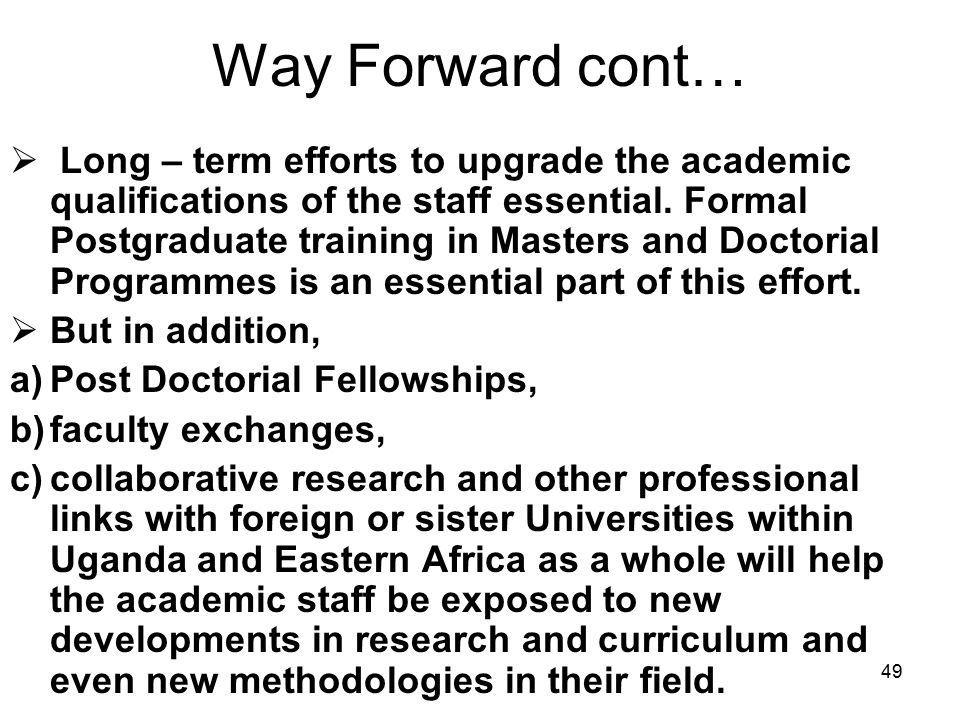49 Way Forward cont…  Long – term efforts to upgrade the academic qualifications of the staff essential.